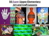 50 SUPER Upper Elementary Art and Craft Lessons