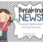 Breaking News - A Long U Game (u_e, oo, ew, & ue patterns)