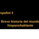 Breve Historia del Mundo Hispanohablante Power Point