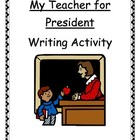 Election Writing Activity MY TEACHER FOR PRESIDENT