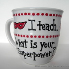 Hand Painted Teacher Coffee Mug I Teach. What is your Superpower?