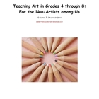 How to Teach Art in Grades 4 through 8: For the Non-Artist