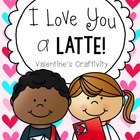 &quot;I Love You a Latte&quot; Valentine&#039;s Day or Mother&#039;s Day Craftivity