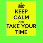 Keep Calm and Take Your Time
