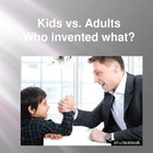 Kids VS. Adults- Who Invented What?