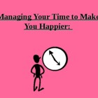Managing Time to Make You Happy: Time Management Keys