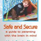 Safe and Secure: A Guide to Parenting With the Brain in Mind