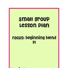 Small Reading Group Plans/ blends,beginning sounds, ending sounds