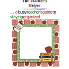 The Teacher's Helper...... Organizers to help you through